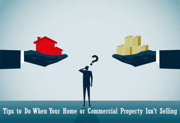 Tips to Do When Your Home or Commercial Property Isn't Selling